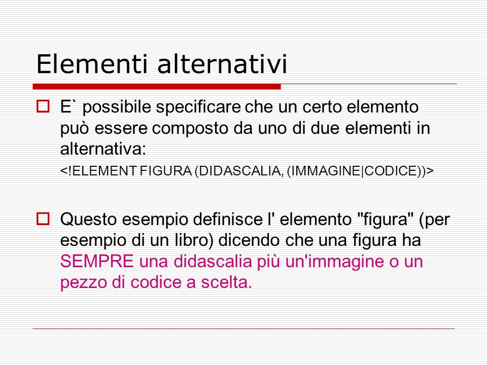 Elementi alternativiE` possibile specificare che un certo elemento può essere composto da uno di due elementi in alternativa: