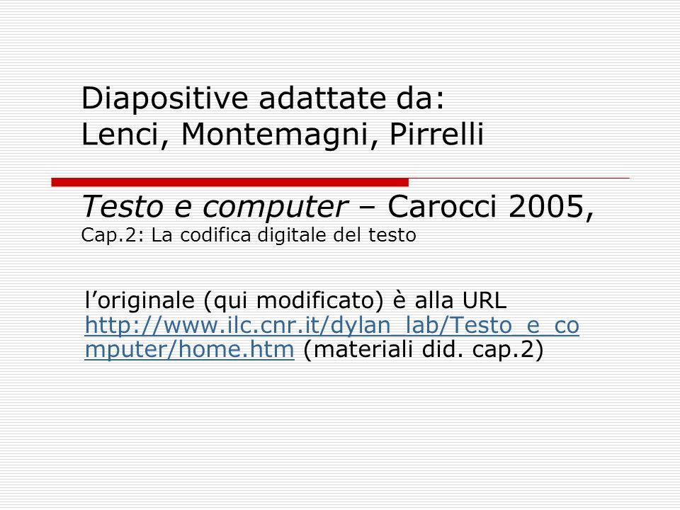 Diapositive adattate da: Lenci, Montemagni, Pirrelli Testo e computer – Carocci 2005, Cap.2: La codifica digitale del testo