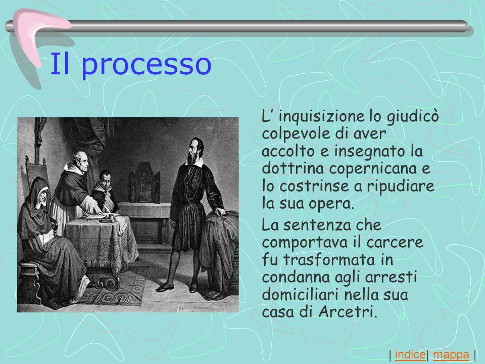 Il processo L' inquisizione lo giudicò colpevole di aver accolto e insegnato la dottrina copernicana e lo costrinse a ripudiare la sua opera.
