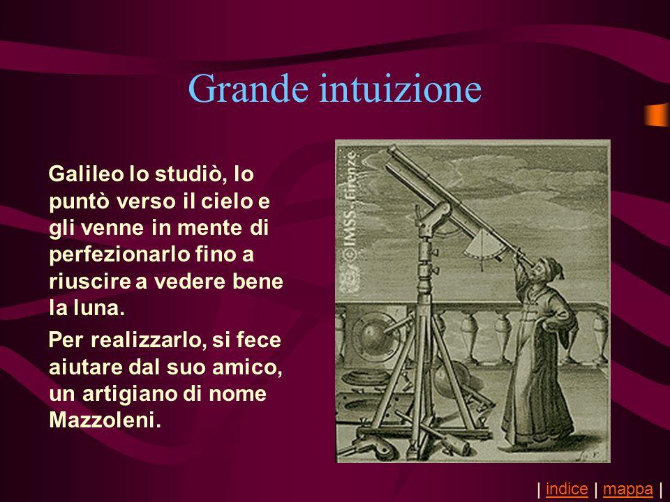 Grande intuizione Galileo lo studiò, lo puntò verso il cielo e gli venne in mente di perfezionarlo fino a riuscire a vedere bene la luna.