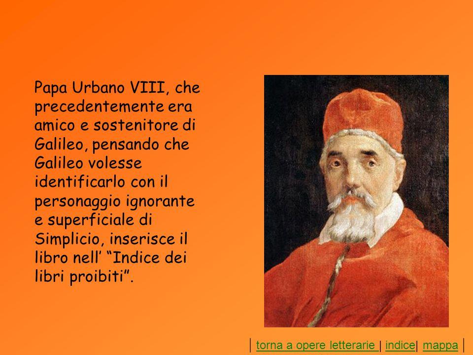 Papa Urbano VIII, che precedentemente era amico e sostenitore di Galileo, pensando che Galileo volesse identificarlo con il personaggio ignorante e superficiale di Simplicio, inserisce il libro nell' Indice dei libri proibiti .