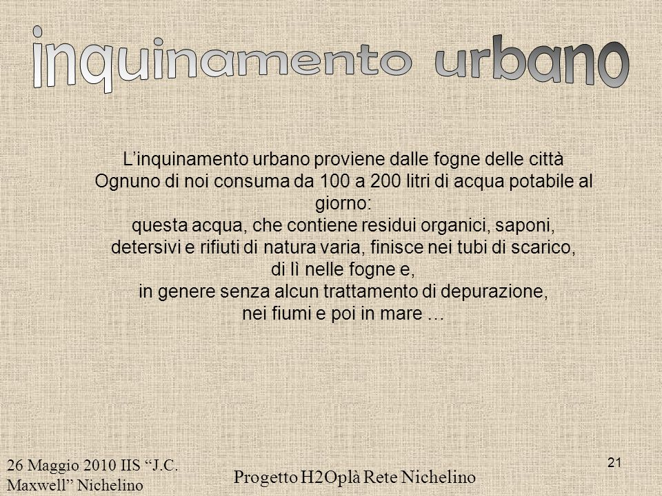 inquinamento urbano L'inquinamento urbano proviene dalle fogne delle città. Ognuno di noi consuma da 100 a 200 litri di acqua potabile al giorno:
