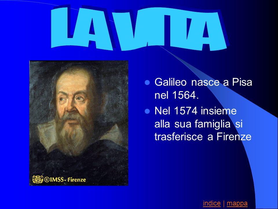 LA VITA Galileo nasce a Pisa nel 1564.