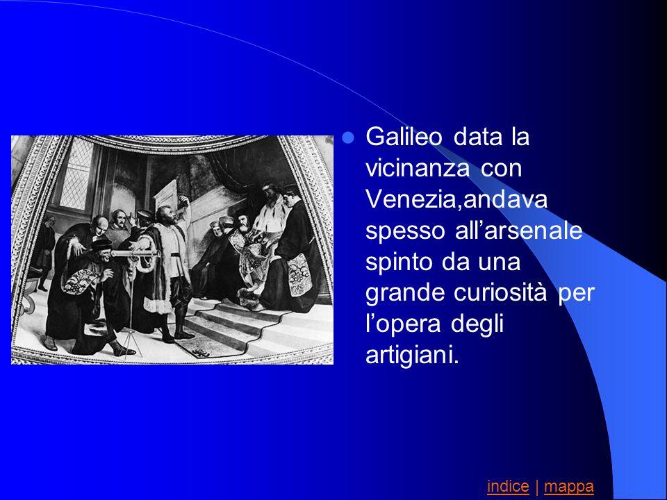 Galileo data la vicinanza con Venezia,andava spesso all'arsenale spinto da una grande curiosità per l'opera degli artigiani.