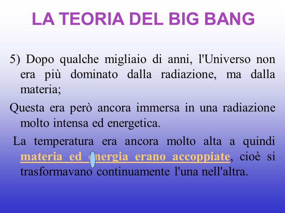 LA TEORIA DEL BIG BANG 5) Dopo qualche migliaio di anni, l Universo non era più dominato dalla radiazione, ma dalla materia;