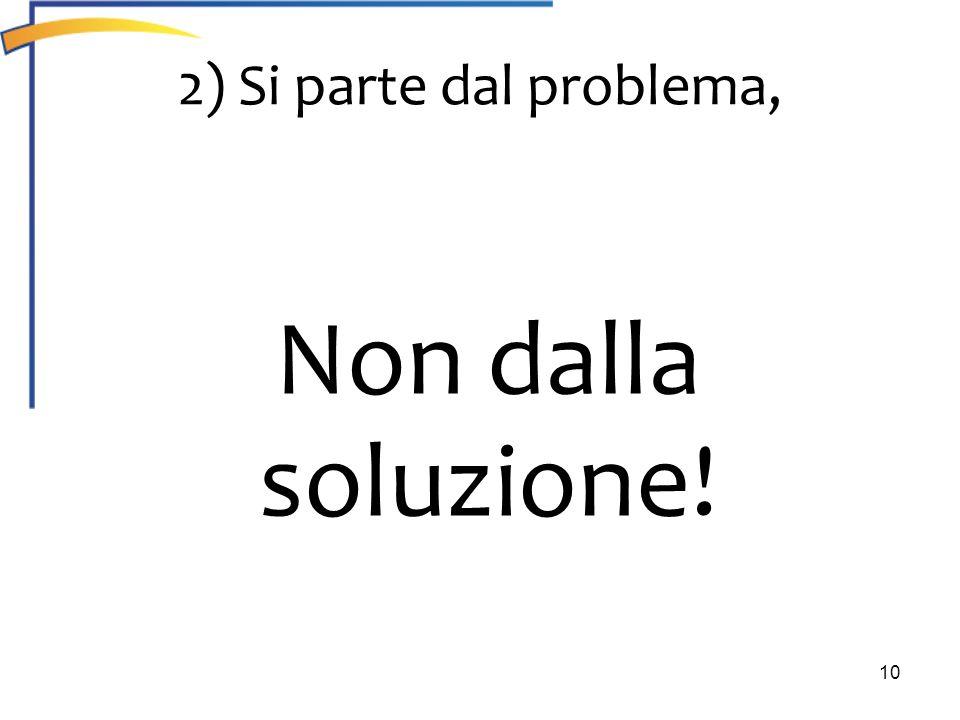 2) Si parte dal problema, Non dalla soluzione!
