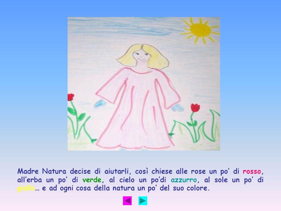 Madre Natura decise di aiutarli, così chiese alle rose un po' di rosso, all'erba un po' di verde, al cielo un po'di azzurro, al sole un po' di giallo… e ad ogni cosa della natura un po' del suo colore.