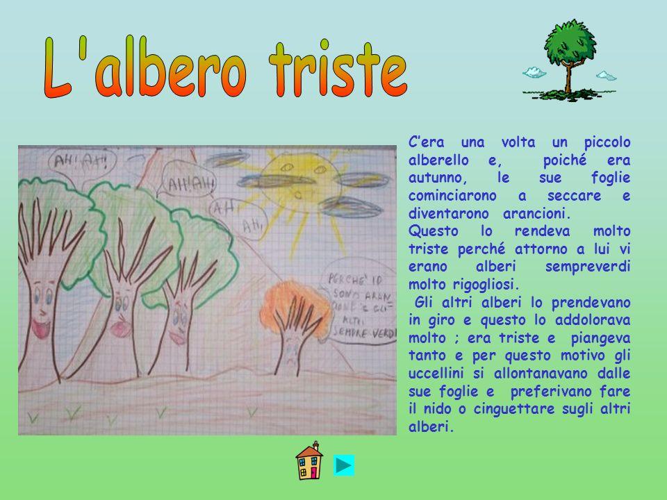 L albero tristeC'era una volta un piccolo alberello e, poiché era autunno, le sue foglie cominciarono a seccare e diventarono arancioni.