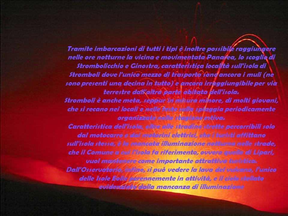 Tramite imbarcazioni di tutti i tipi è inoltre possibile raggiungere nelle ore notturne la vicina e movimentata Panarea, lo scoglio di Strombolicchio e Ginostra, caratteristica località sull isola di Stromboli dove l unico mezzo di trasporto sono ancora i muli (ne sono presenti una decina in tutto) e ancora irraggiungibile per via terrestre dall altra parte abitata dell isola.