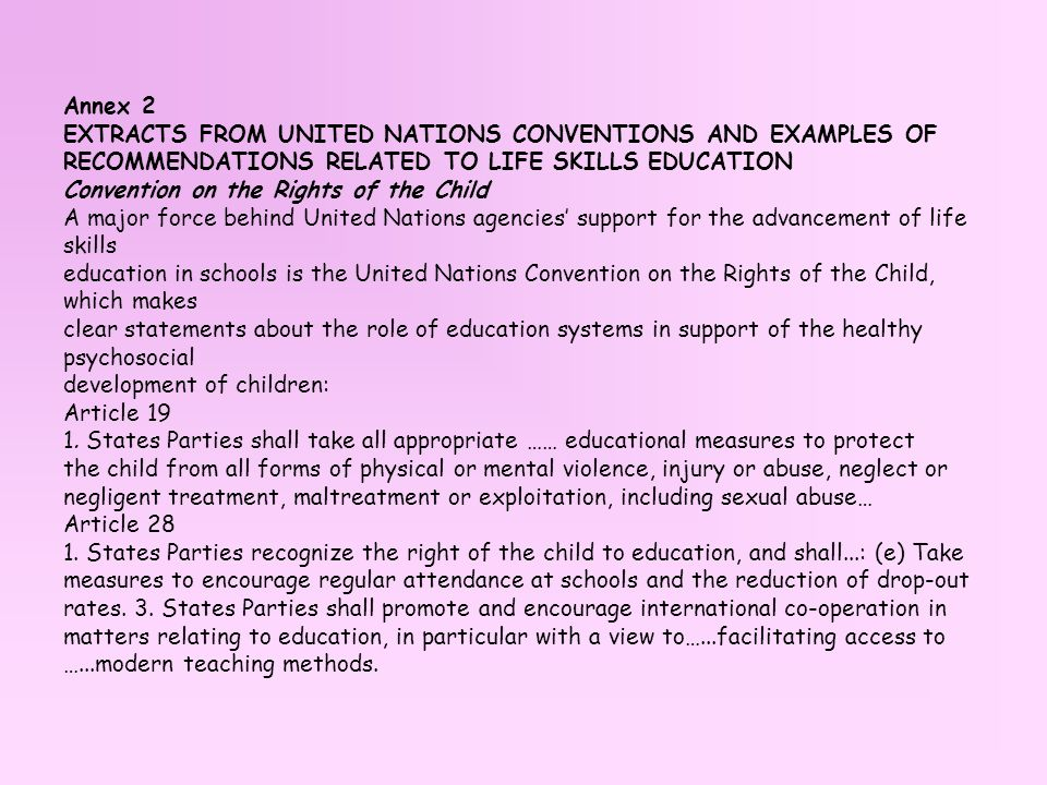 Annex 2 EXTRACTS FROM UNITED NATIONS CONVENTIONS AND EXAMPLES OF RECOMMENDATIONS RELATED TO LIFE SKILLS EDUCATION Convention on the Rights of the Child A major force behind United Nations agencies' support for the advancement of life skills education in schools is the United Nations Convention on the Rights of the Child, which makes clear statements about the role of education systems in support of the healthy psychosocial development of children: Article 19 1.