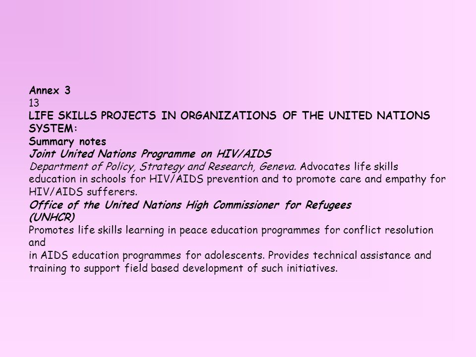 Annex 3 13 LIFE SKILLS PROJECTS IN ORGANIZATIONS OF THE UNITED NATIONS SYSTEM: Summary notes Joint United Nations Programme on HIV/AIDS Department of Policy, Strategy and Research, Geneva.