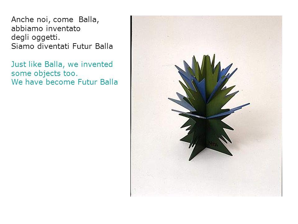 Anche noi, come Balla, abbiamo inventato. degli oggetti. Siamo diventati Futur Balla. Just like Balla, we invented.