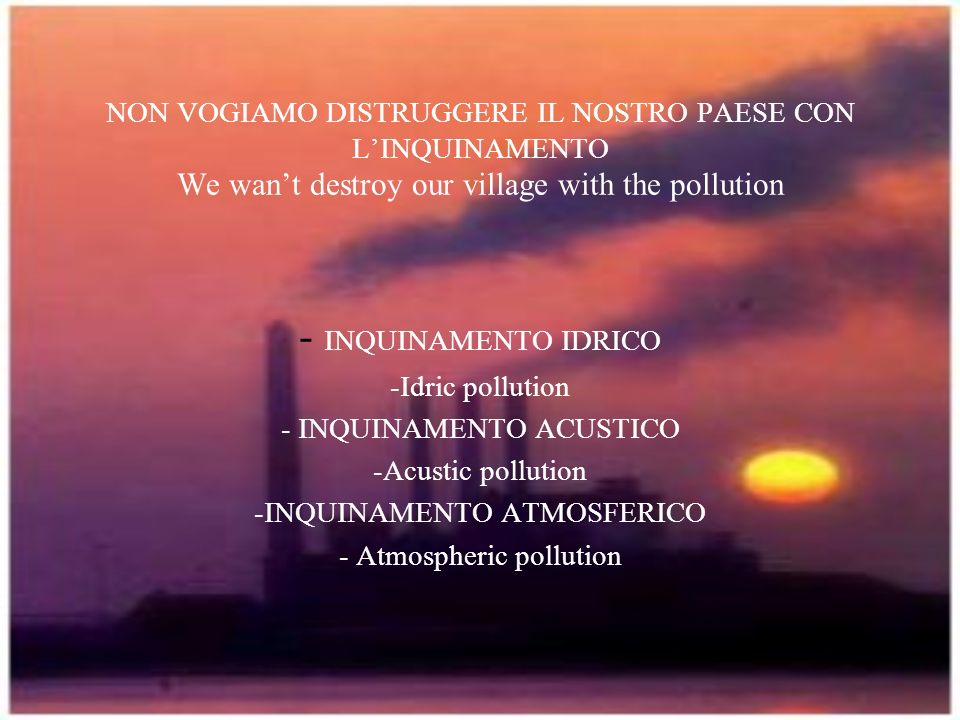 NON VOGIAMO DISTRUGGERE IL NOSTRO PAESE CON L'INQUINAMENTO We wan't destroy our village with the pollution