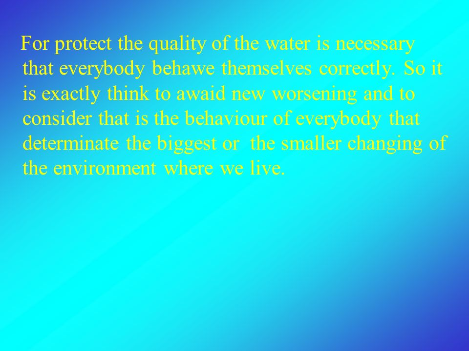 For protect the quality of the water is necessary that everybody behawe themselves correctly.