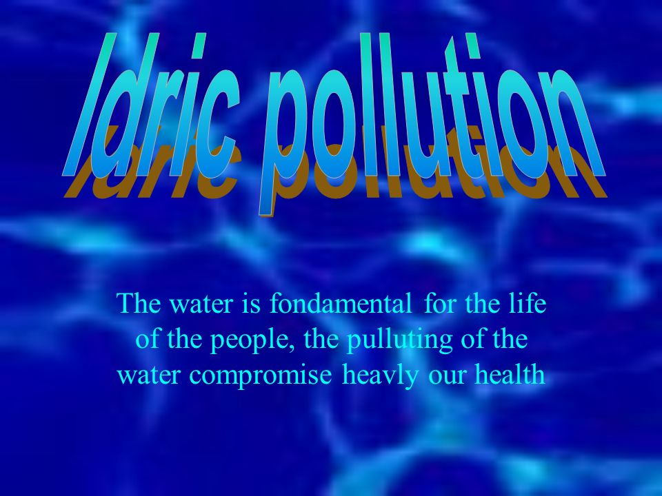 Idric pollution The water is fondamental for the life of the people, the pulluting of the water compromise heavly our health.