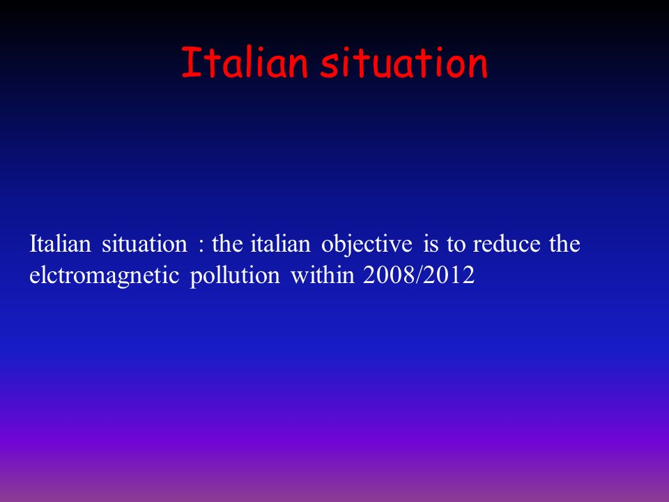Italian situation Italian situation : the italian objective is to reduce the elctromagnetic pollution within 2008/2012.
