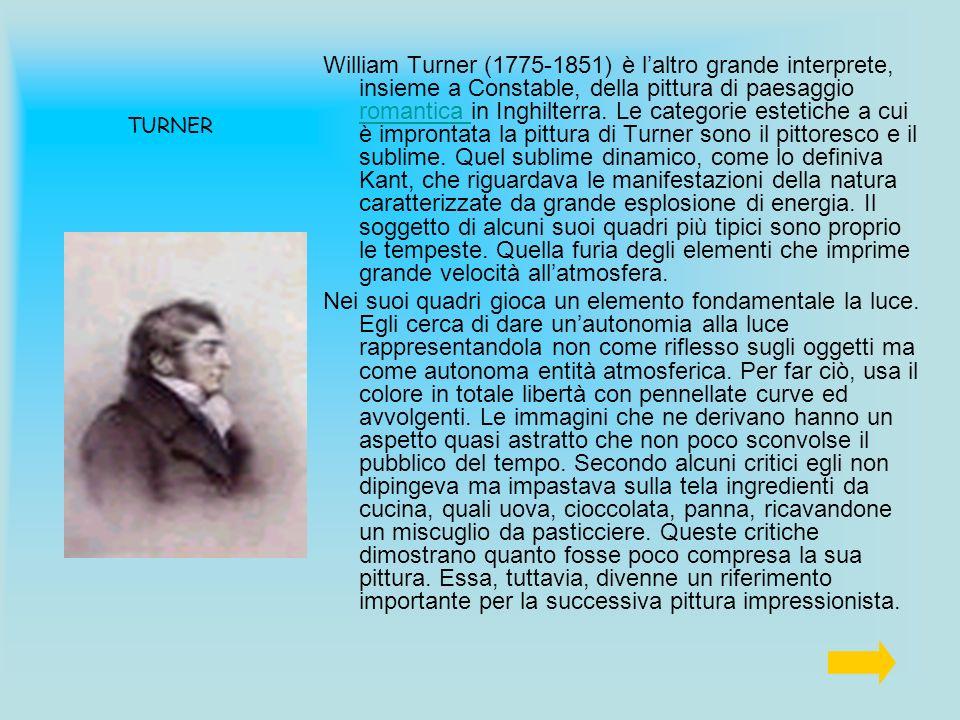 William Turner (1775-1851) è l'altro grande interprete, insieme a Constable, della pittura di paesaggio romantica in Inghilterra. Le categorie estetiche a cui è improntata la pittura di Turner sono il pittoresco e il sublime. Quel sublime dinamico, come lo definiva Kant, che riguardava le manifestazioni della natura caratterizzate da grande esplosione di energia. Il soggetto di alcuni suoi quadri più tipici sono proprio le tempeste. Quella furia degli elementi che imprime grande velocità all'atmosfera.