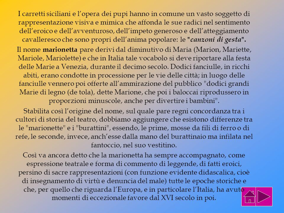 I carretti siciliani e l'opera dei pupi hanno in comune un vasto soggetto di rappresentazione visiva e mimica che affonda le sue radici nel sentimento dell'eroico e dell'avventuroso, dell'impeto generoso e dell'atteggiamento cavalleresco che sono propri dell'anima popolare: le canzoni di gesta .