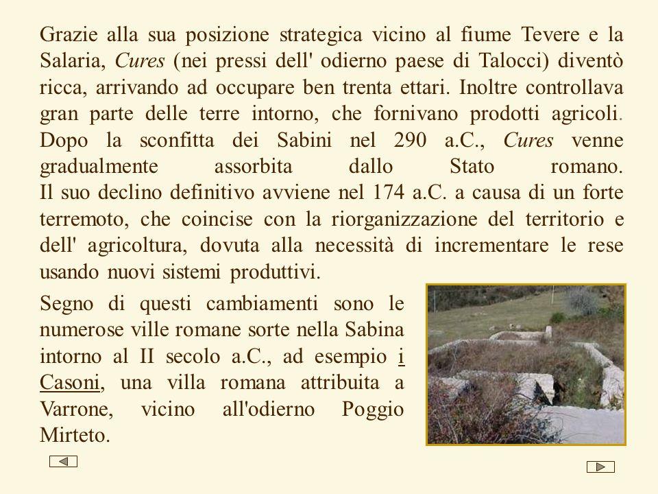 Grazie alla sua posizione strategica vicino al fiume Tevere e la Salaria, Cures (nei pressi dell odierno paese di Talocci) diventò ricca, arrivando ad occupare ben trenta ettari. Inoltre controllava gran parte delle terre intorno, che fornivano prodotti agricoli. Dopo la sconfitta dei Sabini nel 290 a.C., Cures venne gradualmente assorbita dallo Stato romano. Il suo declino definitivo avviene nel 174 a.C. a causa di un forte terremoto, che coincise con la riorganizzazione del territorio e dell agricoltura, dovuta alla necessità di incrementare le rese usando nuovi sistemi produttivi.