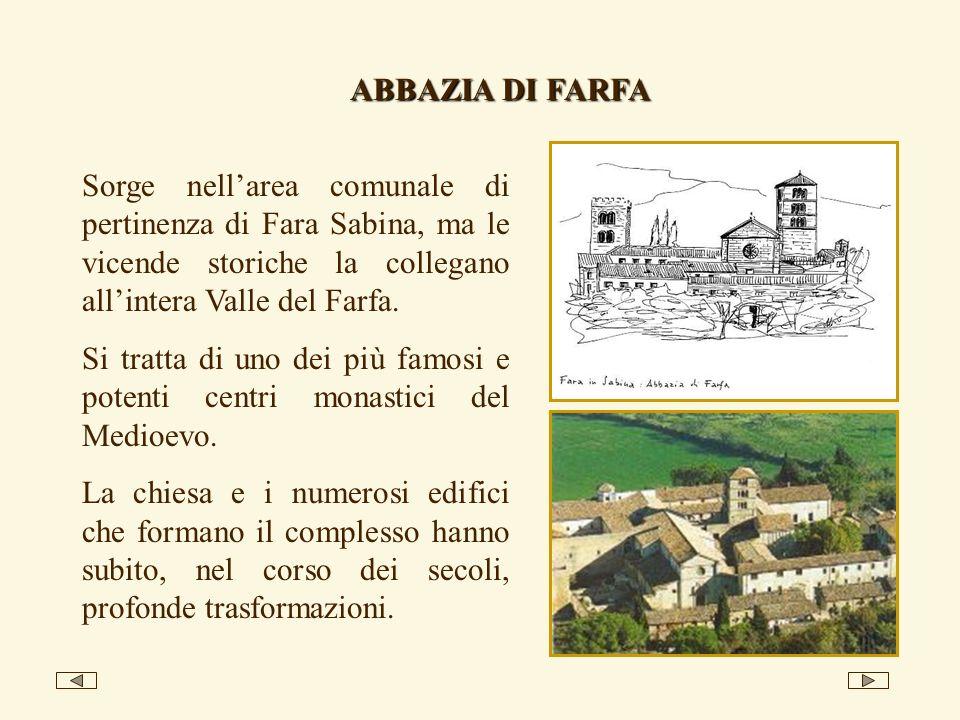 ABBAZIA DI FARFA Sorge nell'area comunale di pertinenza di Fara Sabina, ma le vicende storiche la collegano all'intera Valle del Farfa.