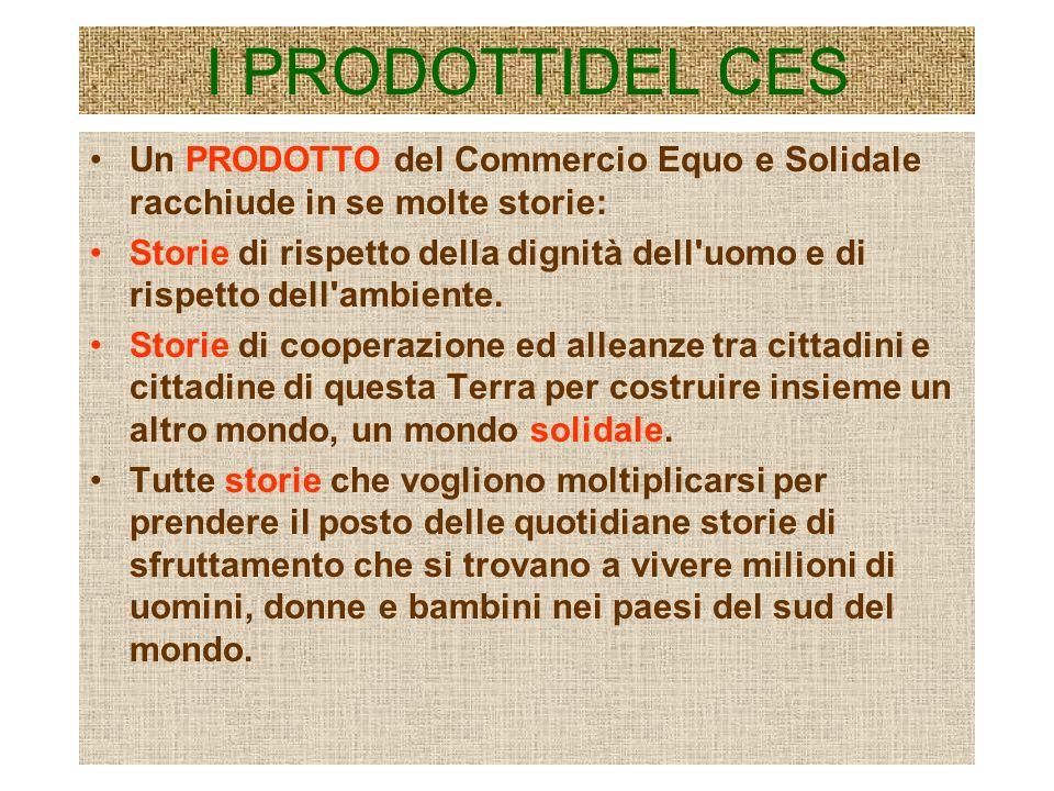 I PRODOTTIDEL CES Un PRODOTTO del Commercio Equo e Solidale racchiude in se molte storie: