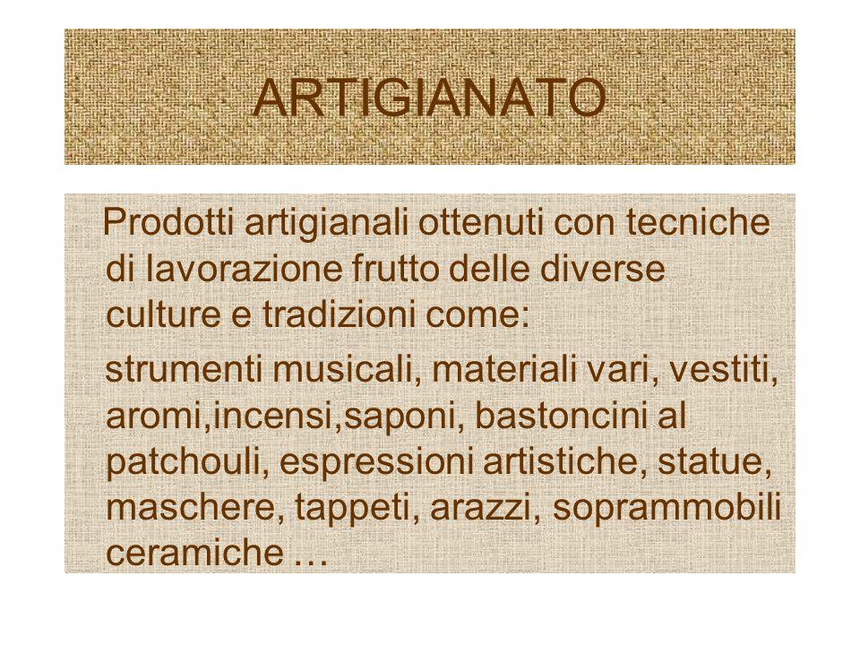 ARTIGIANATO Prodotti artigianali ottenuti con tecniche di lavorazione frutto delle diverse culture e tradizioni come: