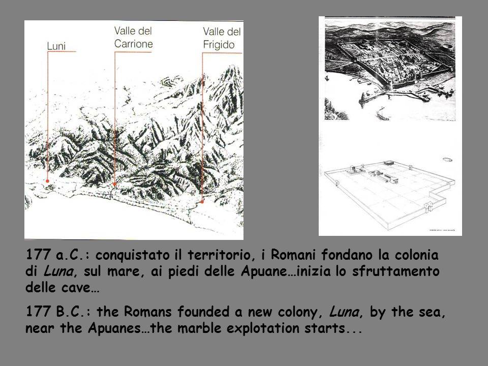 177 a.C.: conquistato il territorio, i Romani fondano la colonia di Luna, sul mare, ai piedi delle Apuane…inizia lo sfruttamento delle cave…