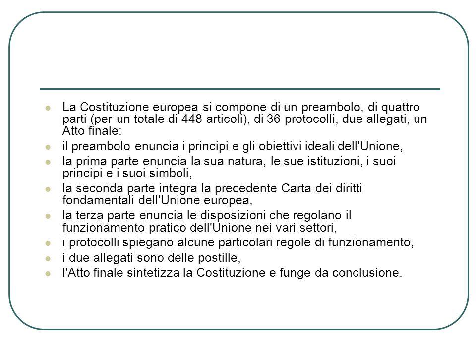 La Costituzione europea si compone di un preambolo, di quattro parti (per un totale di 448 articoli), di 36 protocolli, due allegati, un Atto finale: