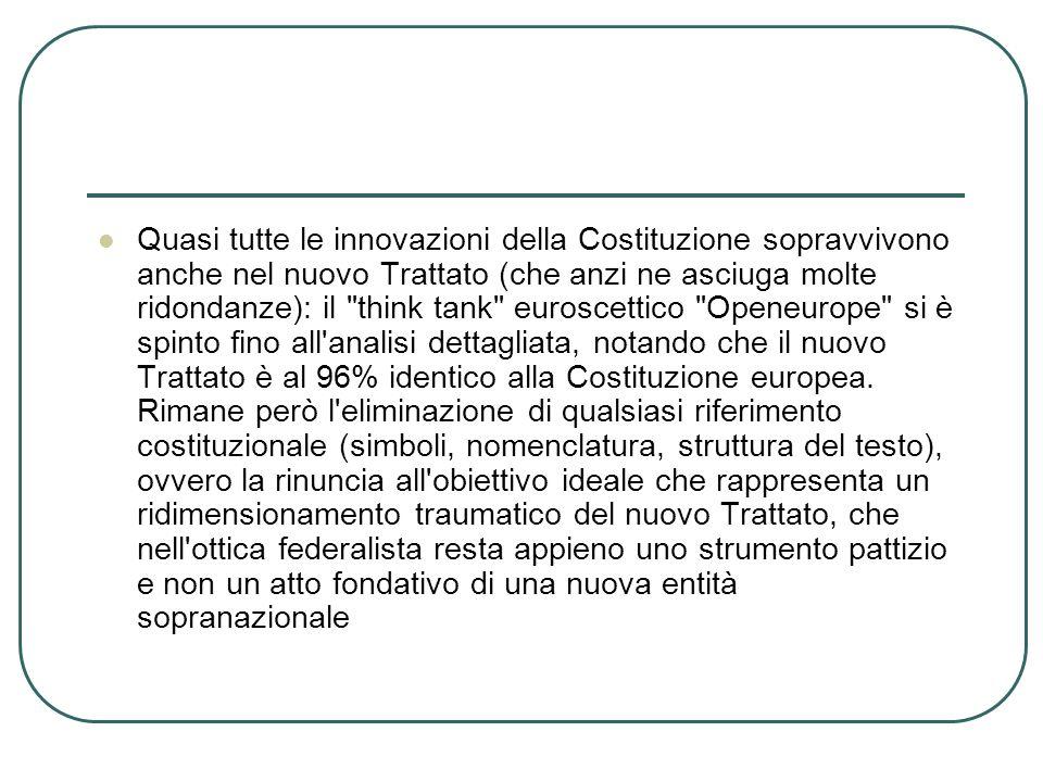 Quasi tutte le innovazioni della Costituzione sopravvivono anche nel nuovo Trattato (che anzi ne asciuga molte ridondanze): il think tank euroscettico Openeurope si è spinto fino all analisi dettagliata, notando che il nuovo Trattato è al 96% identico alla Costituzione europea.