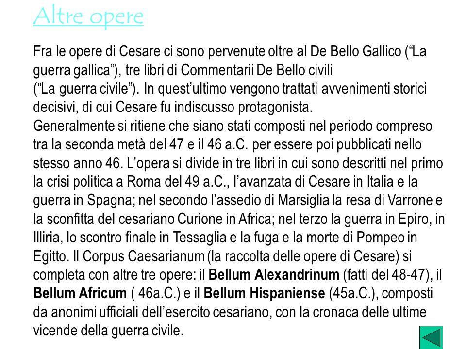 Altre opere Fra le opere di Cesare ci sono pervenute oltre al De Bello Gallico ( La guerra gallica ), tre libri di Commentarii De Bello civili.