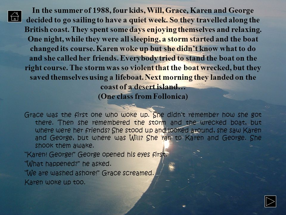 In the summer of 1988, four kids, Will, Grace, Karen and George decided to go sailing to have a quiet week. So they travelled along the British coast. They spent some days enjoying themselves and relaxing. One night, while they were all sleeping, a storm started and the boat changed its course. Karen woke up but she didn't know what to do and she called her friends. Everybody tried to stand the boat on the right course. The storm was so violent that the boat wrecked, but they saved themselves using a lifeboat. Next morning they landed on the coast of a desert island… (One class from Follonica)