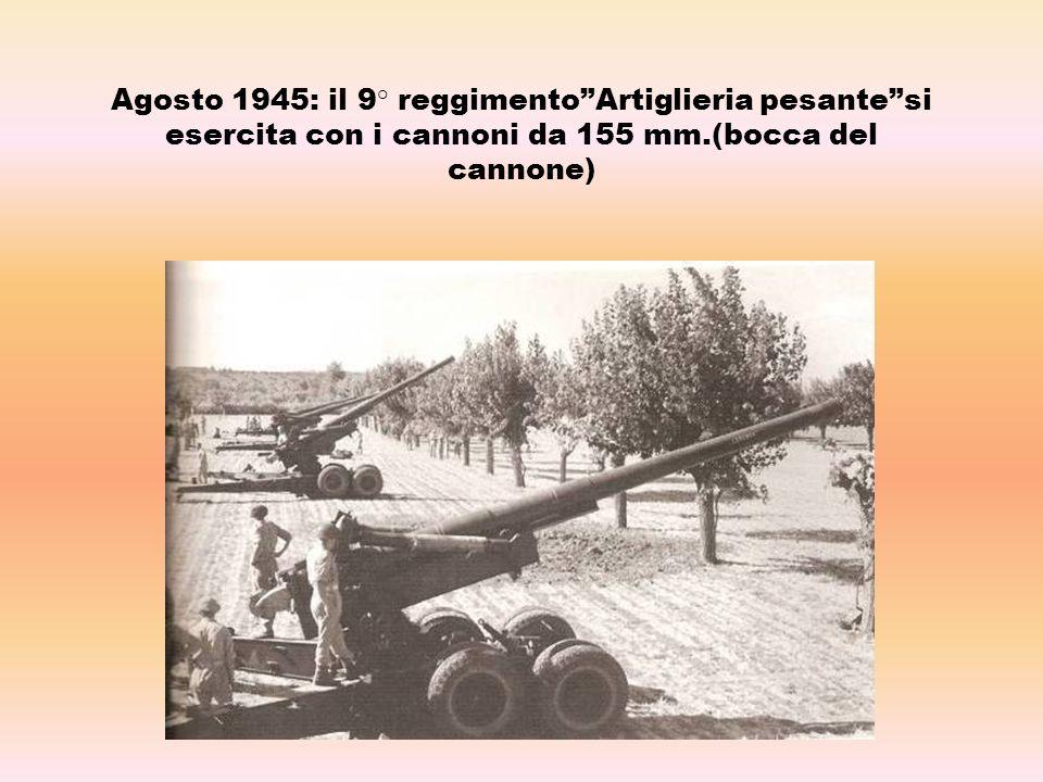 Agosto 1945: il 9° reggimento Artiglieria pesante si esercita con i cannoni da 155 mm.(bocca del cannone)