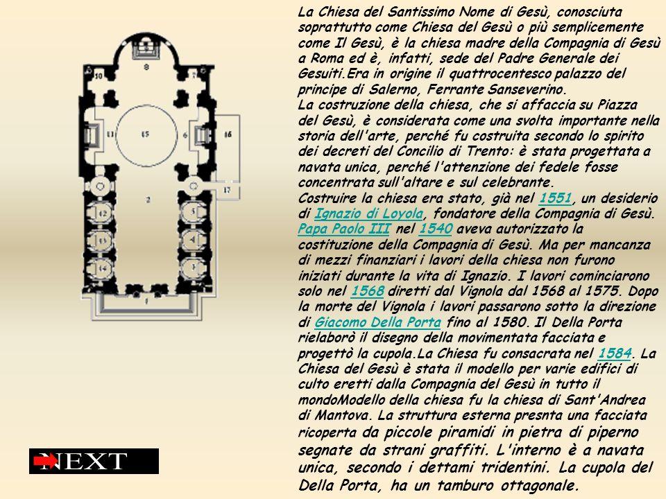 La Chiesa del Santissimo Nome di Gesù, conosciuta soprattutto come Chiesa del Gesù o più semplicemente come Il Gesù, è la chiesa madre della Compagnia di Gesù a Roma ed è, infatti, sede del Padre Generale dei Gesuiti.Era in origine il quattrocentesco palazzo del principe di Salerno, Ferrante Sanseverino.