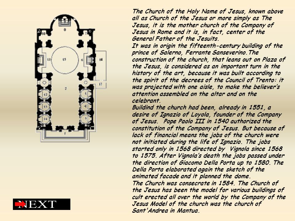 The Church of the Holy Name of Jesus, known above all as Church of the Jesus or more simply as The Jesus, it is the mother church of the Company of Jesus in Rome and it is, in fact, center of the General Father of the Jesuits.
