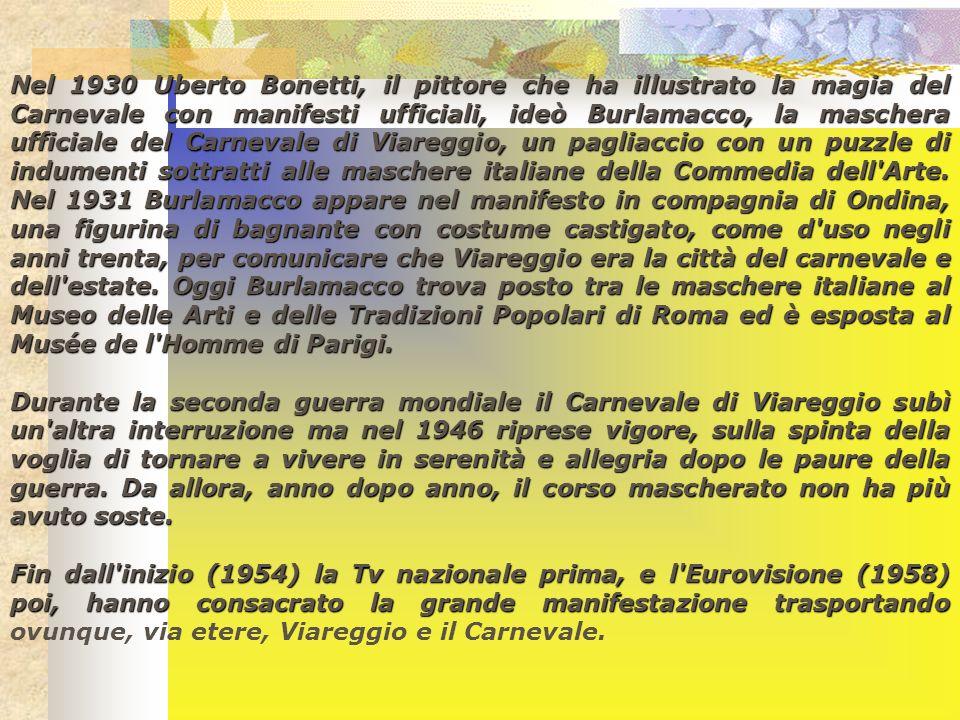 Nel 1930 Uberto Bonetti, il pittore che ha illustrato la magia del Carnevale con manifesti ufficiali, ideò Burlamacco, la maschera ufficiale del Carnevale di Viareggio, un pagliaccio con un puzzle di indumenti sottratti alle maschere italiane della Commedia dell Arte. Nel 1931 Burlamacco appare nel manifesto in compagnia di Ondina, una figurina di bagnante con costume castigato, come d uso negli anni trenta, per comunicare che Viareggio era la città del carnevale e dell estate. Oggi Burlamacco trova posto tra le maschere italiane al Museo delle Arti e delle Tradizioni Popolari di Roma ed è esposta al Musée de l Homme di Parigi.