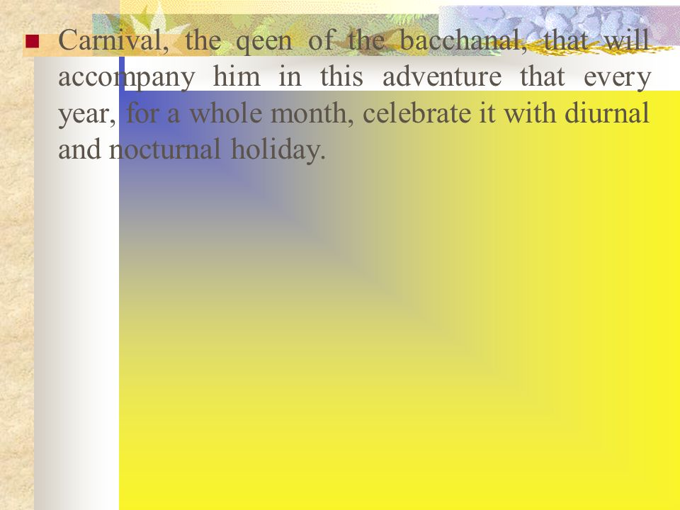 Carnival, the qeen of the bacchanal, that will accompany him in this adventure that every year, for a whole month, celebrate it with diurnal and nocturnal holiday.