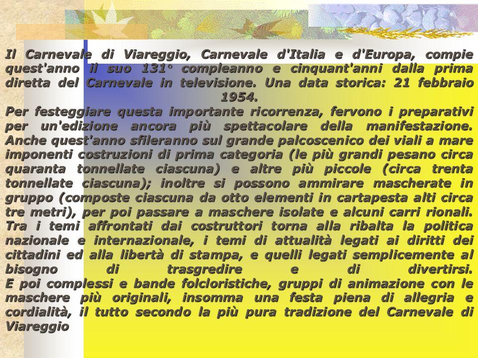Il Carnevale di Viareggio, Carnevale d Italia e d Europa, compie quest anno il suo 131° compleanno e cinquant anni dalla prima diretta del Carnevale in televisione.