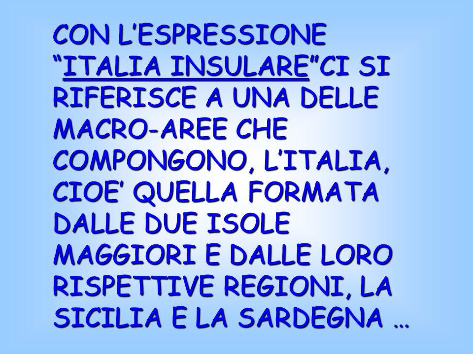 CON L'ESPRESSIONE ITALIA INSULARE CI SI RIFERISCE A UNA DELLE MACRO-AREE CHE COMPONGONO, L'ITALIA, CIOE' QUELLA FORMATA DALLE DUE ISOLE MAGGIORI E DALLE LORO RISPETTIVE REGIONI, LA SICILIA E LA SARDEGNA …