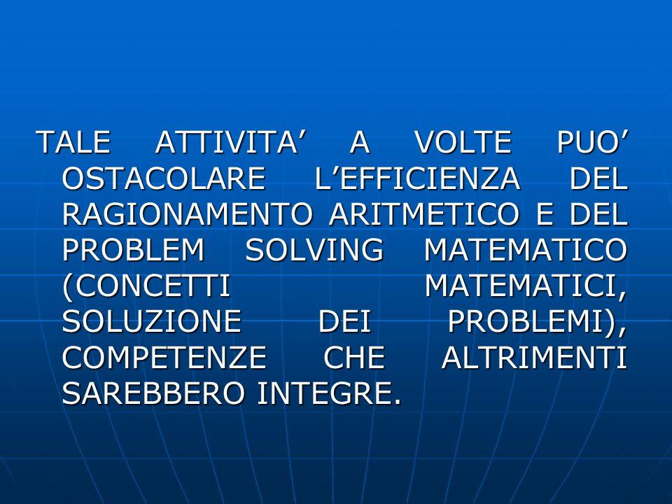 TALE ATTIVITA' A VOLTE PUO' OSTACOLARE L'EFFICIENZA DEL RAGIONAMENTO ARITMETICO E DEL PROBLEM SOLVING MATEMATICO (CONCETTI MATEMATICI, SOLUZIONE DEI PROBLEMI), COMPETENZE CHE ALTRIMENTI SAREBBERO INTEGRE.
