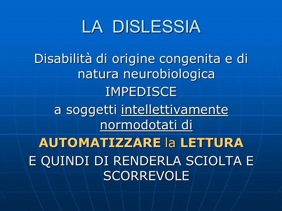 LA DISLESSIA Disabilità di origine congenita e di natura neurobiologica. IMPEDISCE. a soggetti intellettivamente normodotati di.