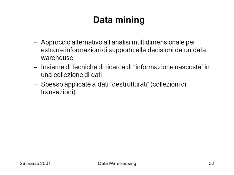 Data mining Approccio alternativo all'analisi multidimensionale per estrarre informazioni di supporto alle decisioni da un data warehouse.