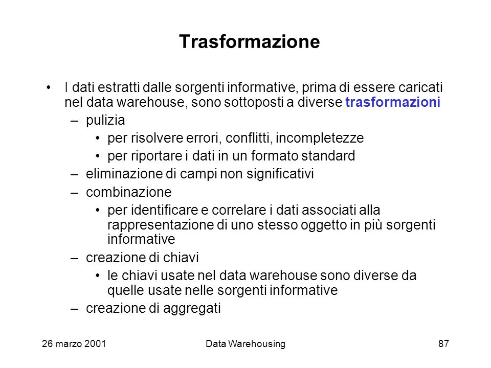 Trasformazione I dati estratti dalle sorgenti informative, prima di essere caricati nel data warehouse, sono sottoposti a diverse trasformazioni.