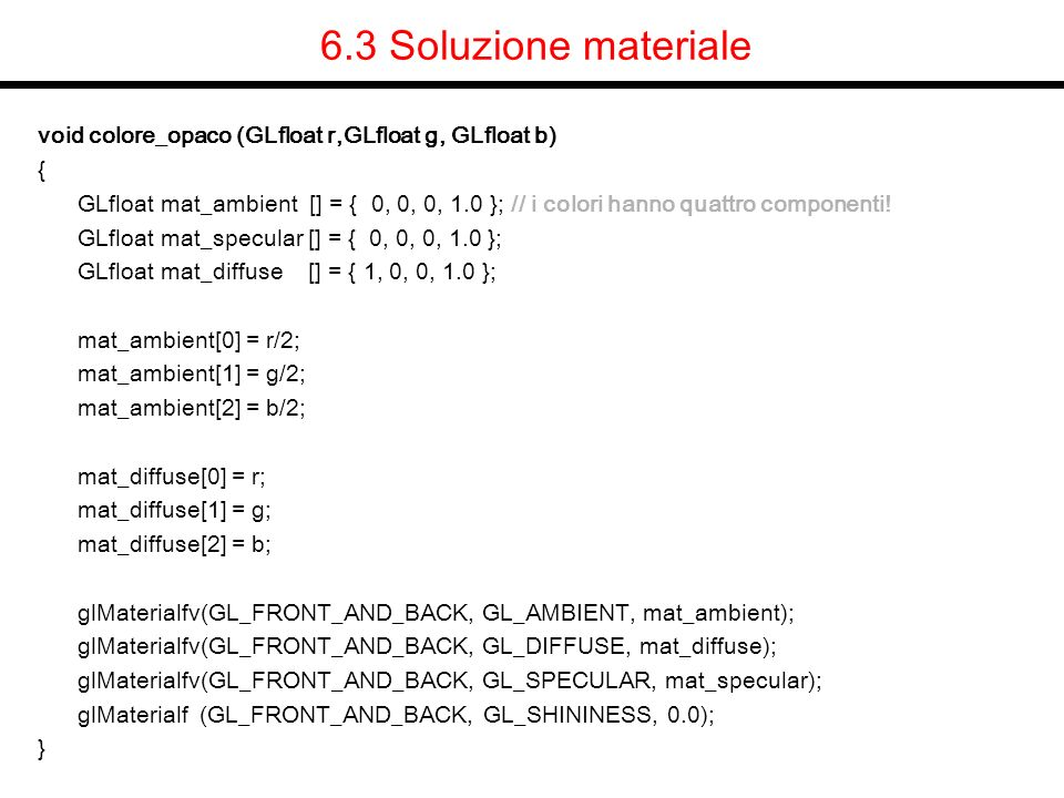 6.3 Soluzione materiale void colore_opaco (GLfloat r,GLfloat g, GLfloat b) {
