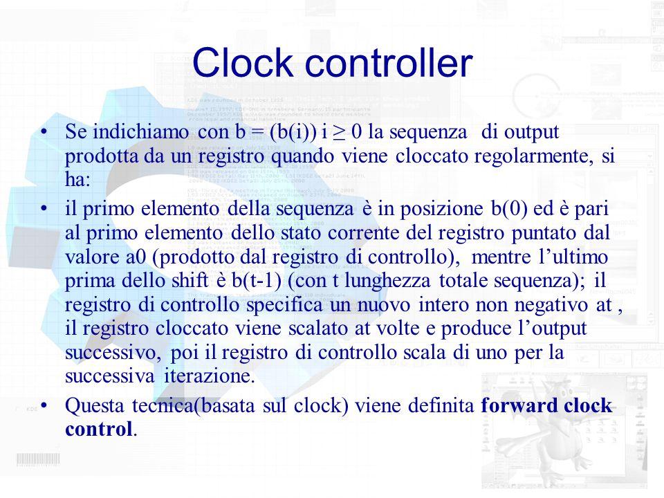 Clock controller Se indichiamo con b = (b(i)) i ≥ 0 la sequenza di output prodotta da un registro quando viene cloccato regolarmente, si ha: