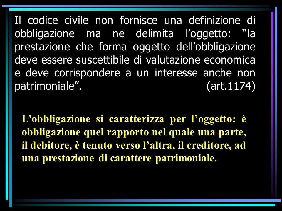 Il codice civile non fornisce una definizione di obbligazione ma ne delimita l'oggetto: la prestazione che forma oggetto dell'obbligazione deve essere suscettibile di valutazione economica e deve corrispondere a un interesse anche non patrimoniale . (art.1174)