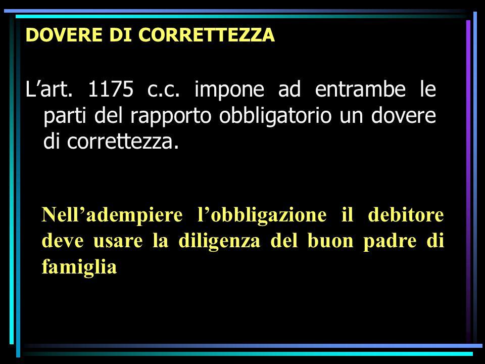 DOVERE DI CORRETTEZZA L'art. 1175 c.c. impone ad entrambe le parti del rapporto obbligatorio un dovere di correttezza.