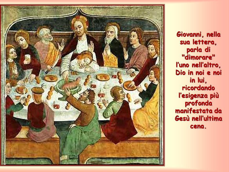 Giovanni, nella sua lettera, parla di dimorare l'uno nell'altro, Dio in noi e noi in lui, ricordando l'esigenza più profonda manifestata da Gesù nell'ultima cena.