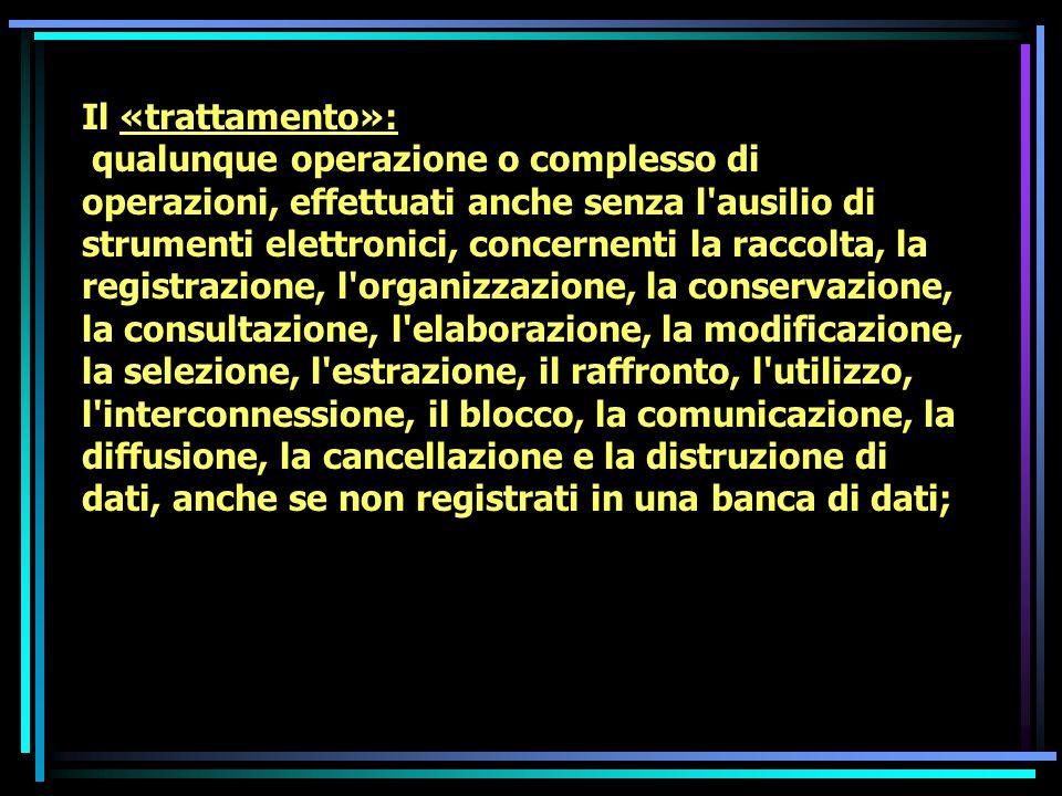 Il «trattamento»: qualunque operazione o complesso di operazioni, effettuati anche senza l ausilio di strumenti elettronici, concernenti la raccolta, la registrazione, l organizzazione, la conservazione, la consultazione, l elaborazione, la modificazione, la selezione, l estrazione, il raffronto, l utilizzo, l interconnessione, il blocco, la comunicazione, la diffusione, la cancellazione e la distruzione di dati, anche se non registrati in una banca di dati;