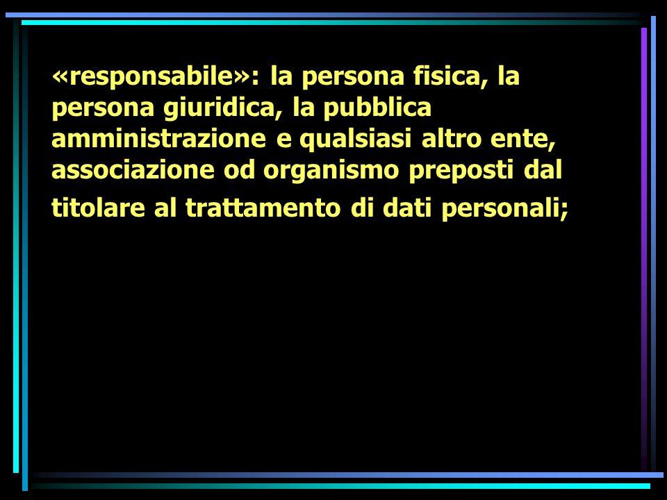 «responsabile»: la persona fisica, la persona giuridica, la pubblica amministrazione e qualsiasi altro ente, associazione od organismo preposti dal titolare al trattamento di dati personali;
