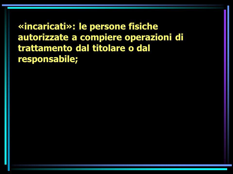 «incaricati»: le persone fisiche autorizzate a compiere operazioni di trattamento dal titolare o dal responsabile;